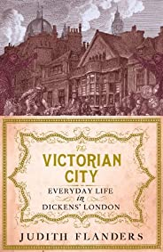 The Victorian City: Everyday Life in Dickens' London (English Edit