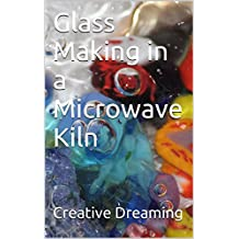 Glass Making in a Microwave Kiln (English Edition)
