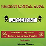 Kakuro Cross Sums - Large Print: 150 Hard - Large Print Kakuro Cross Sum Puzzles - Volume 1 (150 Hard Kakuro Cross Sums)