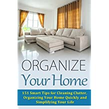 Organize Your Home: 151 Smart Tips for Cleaning Clutter, Organizing Your Home Quickly and Simplifying Your Life (Cleaning House, Organizing Your Home, ... Your Life, Home Solutions) (English Edition)