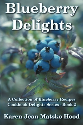 Blueberry Delights Cookbook: A Collection of Blueberry Recipes by Hood, Karen Jean Matsko (2014) Perfect Paperback