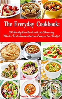 The Everyday Cookbook: A Healthy Cookbook with 130 Amazing Whole Food Recipes That are Easy on the Budget (Free Bonus: Natural Homemade Body Scrubs and ... Cookbook Series 6) (English Edition) von [Tabakova, Vesela]