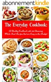 The Everyday Cookbook: A Healthy Cookbook with 130 Amazing Whole Food Recipes That are Easy on the Budget (Free Bonus: Natural Homemade Body Scrubs and ... Cookbook Series 6) (English Edition)