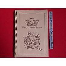 Das Philips M704 Mikrowellen-Kochbuch, Über 70 erprobte Rezepte