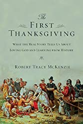 The First Thanksgiving: What the Real Story Tells Us About Loving God and Learning from History by Robert Tracy McKenzie (2013-09-01)