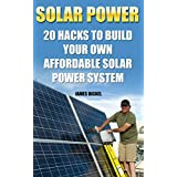 Solar Power: 20 Hacks to Build Your Own Affordable Solar Power System: (Solar Power Systems For Homes, Affordable Solar Power) (Off Grid Solar Power Systems, Solar Power Systems) (English Edition)