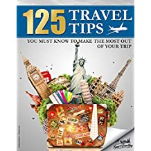 TRAVEL: 125 Travel Tips You Must Know to Make the Most Out Of Your Trip (Travel, Travel Guides, Travel Books) (English Edition)