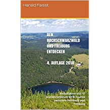 Den Hochschwarzwald und Freiburg entdecken  - vierte,  vollständig überarbeitete und erweiterte Auflage  2018: Reiseführer mit 17 wunderschönen MTB-Touren ... und Reisefuehrer Schwarzwald 4)
