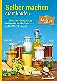 Selber machen statt kaufen - Küche: 137 gesündere Alternativen zu
