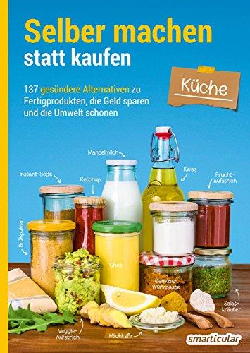 Selber machen statt kaufen - Küche: 137 gesündere Alternativen zu Fertigprodukten, die Geld sparen und die Umwelt schonen -