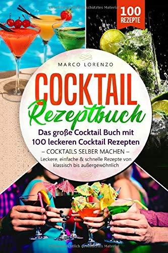 Cocktail Rezeptbuch - Das große Cocktail Buch mit 100 leckeren Cocktail Rezepten - Cocktails selber machen -: Leckere, einfache & schnelle Rezepte von klassisch bis außergewöhnlich