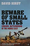 Beware of Small States: Lebanon, Battleground of the Middle East: Lebanon, Israel and Hizbullah