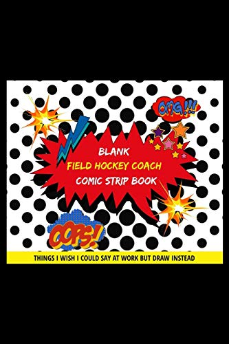 Blank Field Hockey Coach Comic Strip Book: Things I Wish I Could Say At Work But Draw Instead Oops! Omg! (Witz Boom)