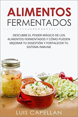 Alimentos Fermentandos: Descubre El Poder Mágico De Los Alimentos Fermentados Y Cómo Pueden Mejorar Tu Digestión Y Fortalecer Tu Sistema Inmune