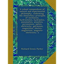 A school compendium of natural and experimental philosophy, embracing the elementary principles of mechanics, hydrostatics, hydraulics, pneumatics, ... electro-magnetism, magneto-electricity, a