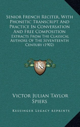 Senior French Reciter, with Phonetic Transcript and Practice in Conversation and Free Composition: Extracts from the Classical Authors of the Seventeenth Century (1902)