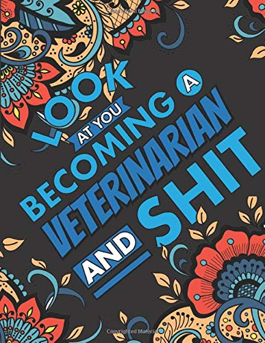 Look At You Becoming A Veterinarian And Shit: A Swear Word Coloring Book for Tired-Ass Veterinarians (Snarky Adult Coloring Book for Vet, Vet Student, ... for Stress Relief and Relaxation)