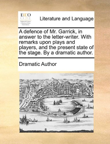A defence of Mr. Garrick, in answer to the letter-writer. With remarks upon plays and players, and the present state of the stage. By a dramatic author.