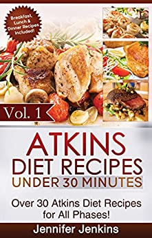 Atkins Diet Recipes Under 30 Minutes Vol. 1: Over 30 Atkins Recipes For All Phases & Includes Atkins Induction Recipes by [Jenkins, Jennifer]