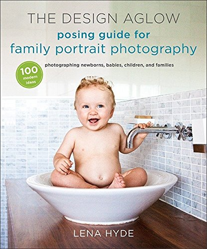 The Design Aglow Posing Guide for Family Portrait Photography: 100 Modern Ideas for Photographing Newborns, Babies, Children, and Families - Familie Fotografieren