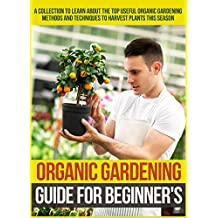 Organic Gardening Guide For Beginner's: A Collection To Learn About The Top Useful Organic Gardening Methods And Techniques To Harvest Plants This Season (English Edition)