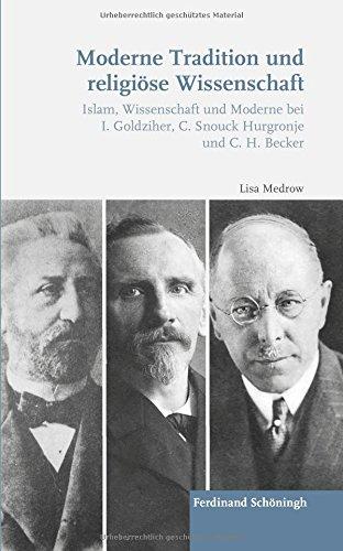 Moderne Tradition und religiöse Wissenschaft: Islam, Wissenschaft und Moderne bei I. Goldziher, C. Snouck Hurgronje und C. H. Becker