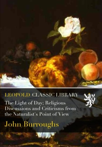 The Light of Day; Religious Discussions and Criticisms from the Naturalist's Point of View por John Burroughs