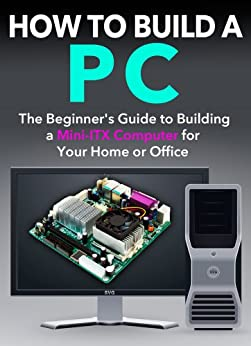 How to Build a PC: The Beginner's Guide to Building a Mini ITX Computer for your Home or Office by [Dogwood Apps]
