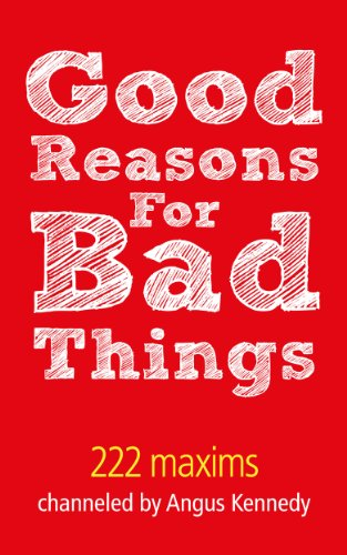 Good Reasons For Bad Things: 222 Maxims channeled by Angus Kennedy