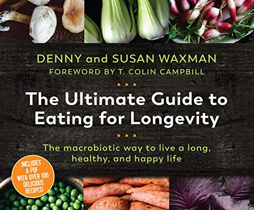 The Ultimate Guide to Eating for Longevity: The Macrobiotic Way to Live a Long, Healthy, and Happy Life
