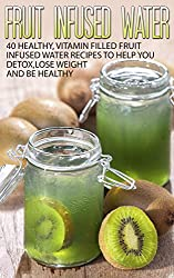 Fruit Infused Water: Fruit Infused Water Recipes (40 Healthy, Vitamin Filled Fruit Infused Water Recipes to Help You Detox,Lose Weight and Be Healthy)(Fruit ... infused water recipes, Fruit infusion)