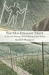 The Old Straight Track: Its Mounds, Beacons, Moats, Sites and Mark Stones by Alfred Watkins (2015-09-15)