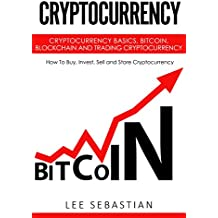 Cryptocurrency: Cryptocurrency Basics, Bitcoin, Blockchain and Trading Cryptocurrency - How To Buy, Invest, Sell and Store Cryptocurrency (English Edition)
