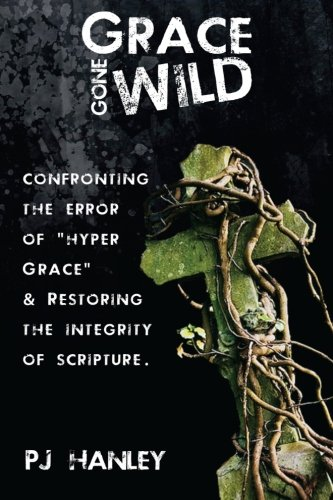 Grace Gone Wild: Confronting the Error of Hyper Grace & Restoring the Integrity of Scripture