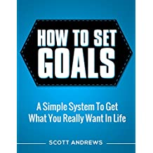 How To Set Goals: A Simple System to Get What You Really Want in Your Life (English Edition)