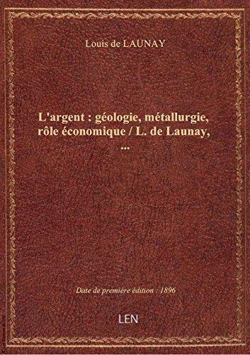 L'argent : géologie, métallurgie, rôle économique / L. de Launay,...
