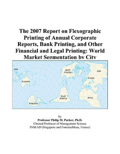 The 2007 Report on Flexographic Printing of Annual Corporate Reports, Bank Printing, and Other Financial and Legal Printing: World Market Segmentation by City