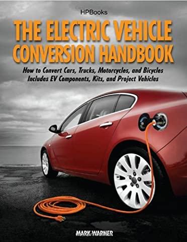 The Electric Vehicle Conversion Handbook: How to Convert Cars, Trucks, Motorcycles, and Bicycles -- Includes EV Components, Kits, and Project Vehicles