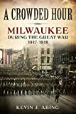 Front cover for the book A Crowded Hour: Milwaukee during the Great War, 1917-1918 by Kevin J. Abing