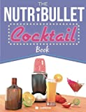 The NutriBullet Cocktail Book: Have a Blast with your Bullet and get the party started with 80 classic and contemporary cocktail & mocktail recipes