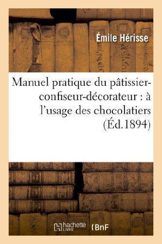 Manuel pratique du pâtissier-confiseur-décorateur: : à l'usage des chocolatiers, confiseurs, cuisiniers, glaciers. par Emile Hérisse