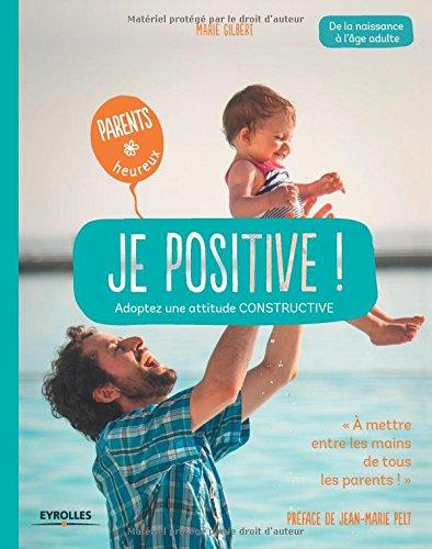 Je positive ! : Adoptez une attitude constructive - De la naissance à l'âge adulte par Marie Gilbert