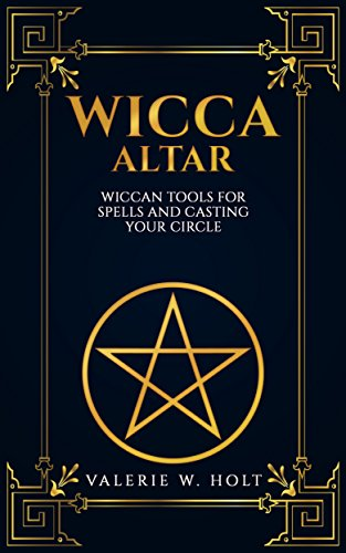 Wicca Altar: Wiccan Tools for Spells, and Casting Your Circle (Wicca Altar and tools, Beginner's Guide to Wiccan Altars, Tools for Spellwork Book 2) (English Edition)