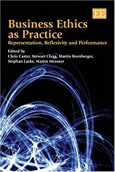 Business Ethics As Practice: Representation, Discourse and Performance: Representation, Reflexivity and Performance