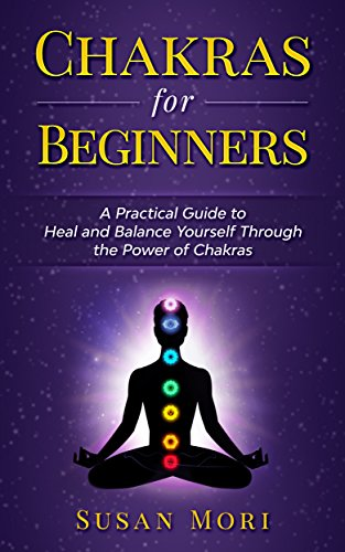 Chakras for Beginners: a Practical Guide to Heal and Balance Yourself through the Power of Chakras (English Edition)