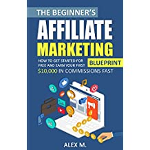 The Beginner's Affiliate Marketing Blueprint: How to Get Started For Free And Earn Your First $10,000 In Commissions Fast! (Make Money Online With Affiliate Marketing 2018 Beginners Edition)