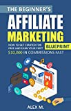 The Beginner's Affiliate Marketing Blueprint: How to Get Started For Free And Earn Your First $10,000 In Commissions Fast! (Make Money Online With Affiliate ... 2018 Beginners Edition) (English Edition)