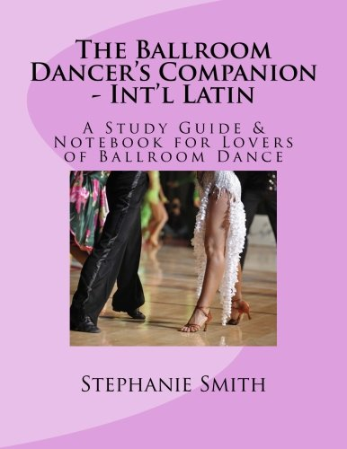 The Ballroom Dancer's Companion - International Latin: A Study Guide & Notebook for Lovers of Ballroom Dance: Volume 4 por Stephanie Smith