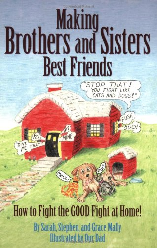 Making Brothers and Sisters Best Friends: How to Fight the GOOD Fight at Home!