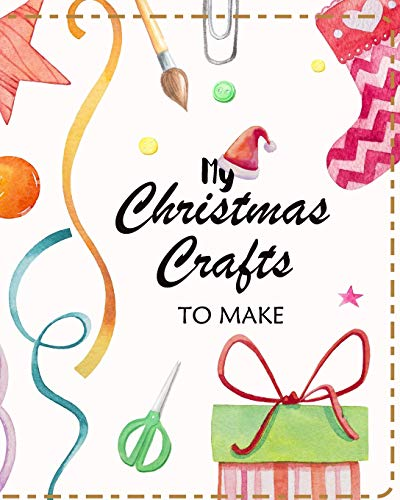 My Christmas Crafts To Make: Planner to Organize Ideas and Projects For Handmade Christmas Gifts and Decorations (Christmas Crafts Planners, Band 1)